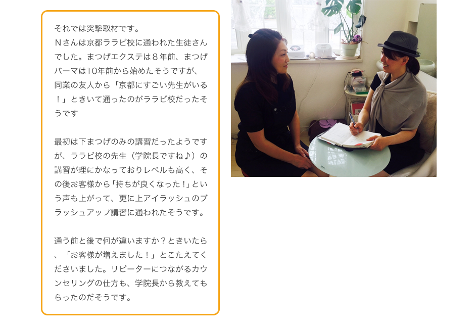 Nさんは京都ララビ校に通われた生徒さんでした。まつげエクステは8年前、まつげパーマは10年前から始めたそうですが、同業の友人から「京都にすごい先生がいる!」ときいて通ったのがララビ校だったそうです