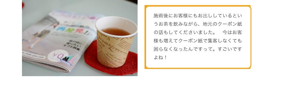 施術後にお客様にもお出ししているというお茶を飲みながら、地元のクーポン紙の話もしてくださいました。 今はお客様も増えてクーポン紙で集客しなくても困らなくなったんですって。すごいですよね!