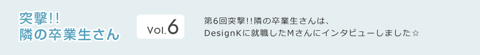 DesignKに就職したMさんにインタビューしました☆